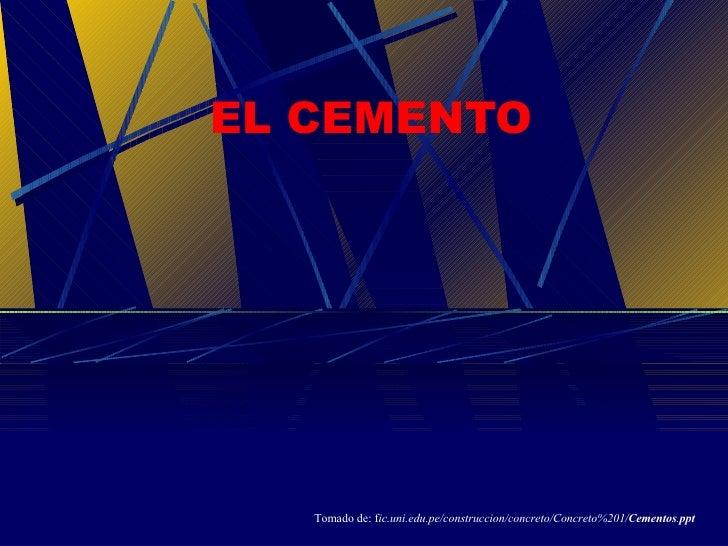EL CEMENTO Tomado de: f ic.uni.edu.pe/construccion/concreto/Concreto%201/ Cementos . ppt