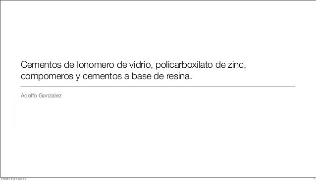 Cementos de Ionomero de vidrio, policarboxilato de zinc,                   compomeros y cementos a base de resina.        ...