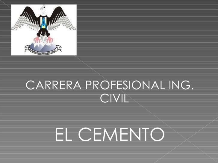 <ul><li>CARRERA PROFESIONAL ING. CIVIL </li></ul><ul><li>EL CEMENTO </li></ul>