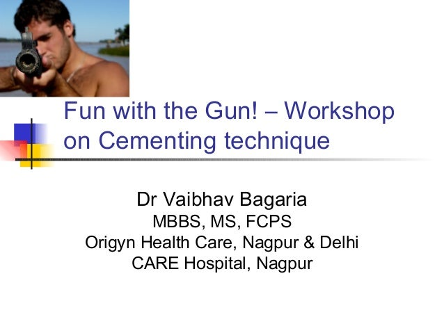 Fun with the Gun! – Workshop on Cementing technique Dr Vaibhav Bagaria  MBBS, MS, FCPS Origyn Health Care, Nagpur & Delhi ...