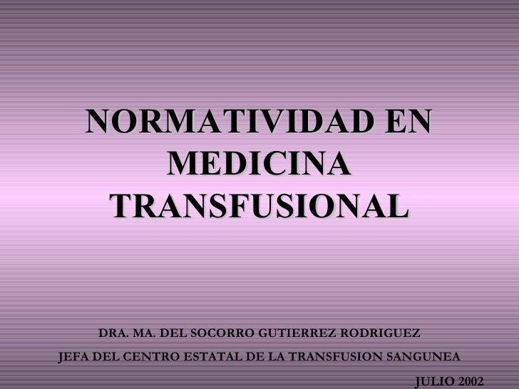 NORMATIVIDAD EN MEDICINA TRANSFUSIONAL DRA. MA. DEL SOCORRO GUTIERREZ RODRIGUEZ JEFA DEL CENTRO ESTATAL DE LA TRANSFUSION ...