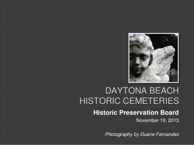 DAYTONA BEACH HISTORIC CEMETERIES Historic Preservation Board November 19, 2013 Photography by Duane Fernandez