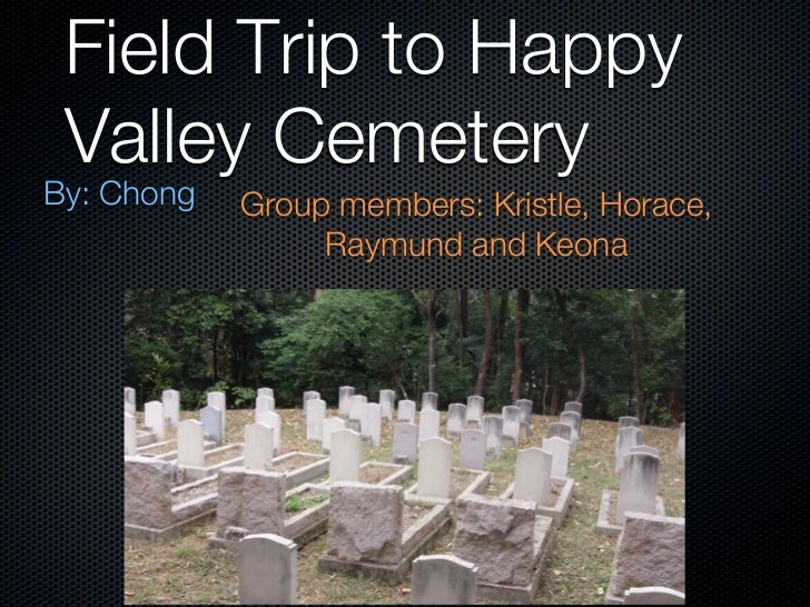 Field Trip to Happy Valley CemeteryBy: Chong   Group members: Kristle, Horace,                 Raymund and Keona