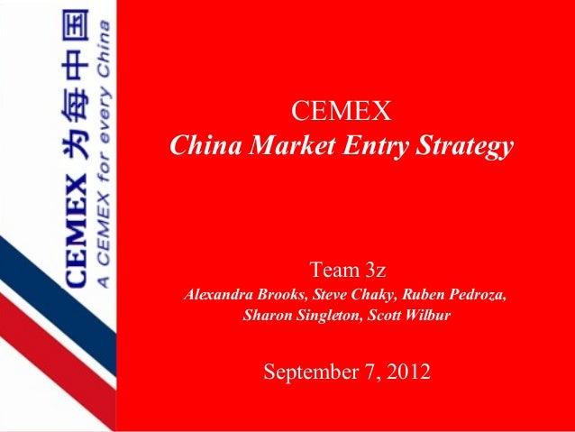 CEMEXChina Market Entry Strategy                  Team 3z Alexandra Brooks, Steve Chaky, Ruben Pedroza,         Sharon Sin...