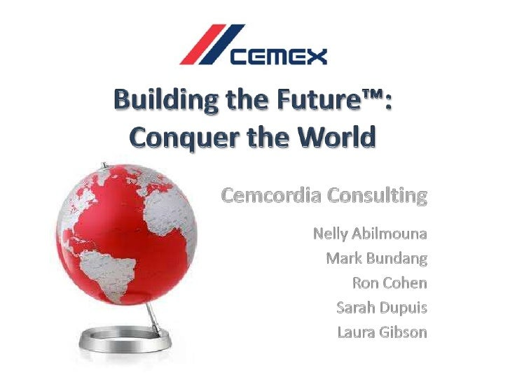 Building the Future™: <br />Conquer the World<br />Cemcordia Consulting<br />Nelly Abilmouna<br />Mark Bundang<br />Ron Co...
