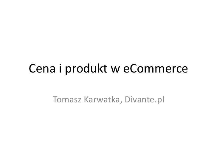 Cena i produkt w eCommerce<br />Tomasz Karwatka, Divante.pl<br />