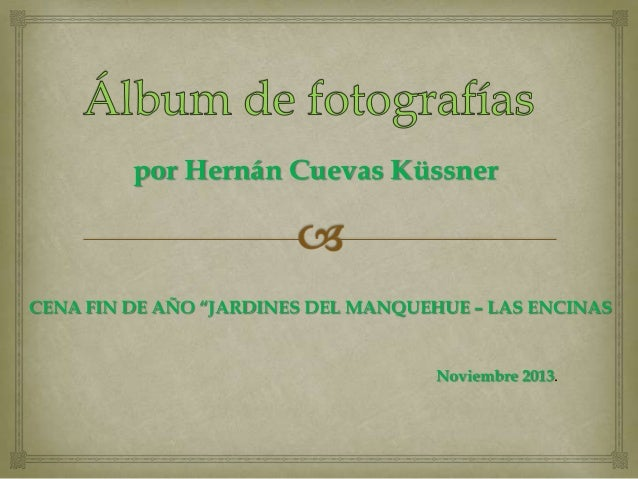 """por Hernán Cuevas Küssner  CENA FIN DE AÑO """"JARDINES DEL MANQUEHUE – LAS ENCINAS  Noviembre 2013."""
