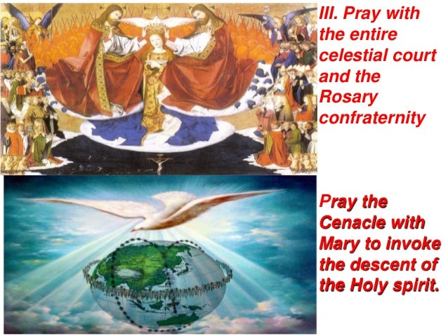III. Pray withthe entirecelestial courtand theRosaryconfraternityPray theCenacle withMary to invokethe descent ofthe Holy ...