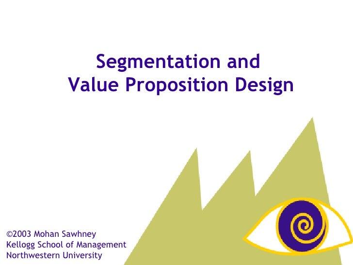 ©2003 Mohan Sawhney  Kellogg School of Management Northwestern University Segmentation and  Value Proposition Design