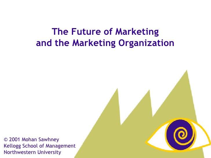 © 2001 Mohan Sawhney  Kellogg School of Management Northwestern University The Future of Marketing and the Marketing Organ...