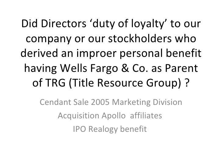 Did Directors 'duty of loyalty' to our company or our stockholders who derived an improer personal benefit having Wells Fa...