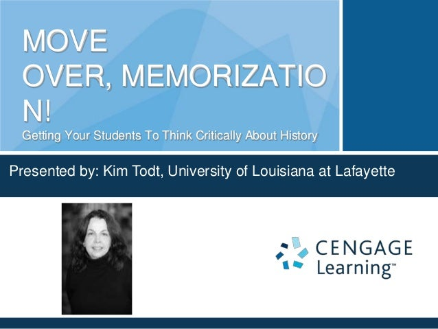 MOVE OVER, MEMORIZATIO N! Getting Your Students To Think Critically About History  Presented by: Kim Todt, University of L...