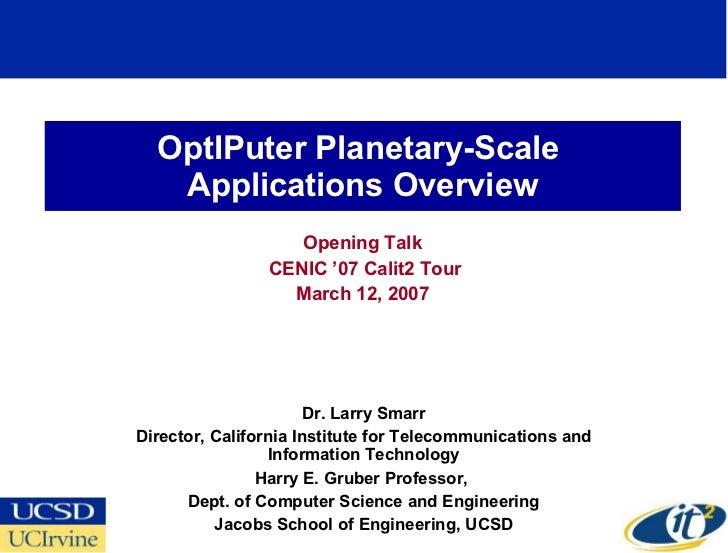 OptIPuter Planetary-Scale  Applications Overview Opening Talk CENIC '07 Calit2 Tour March 12, 2007 Dr. Larry Smarr Directo...