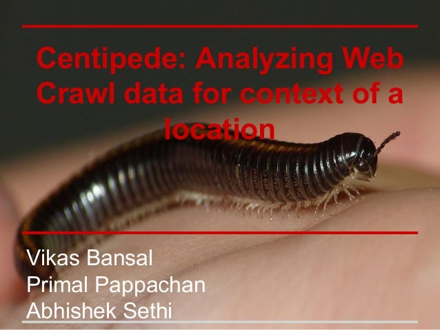 Centipede: Analyzing Web Crawl data for context of a location Vikas Bansal Primal Pappachan Abhishek Sethi