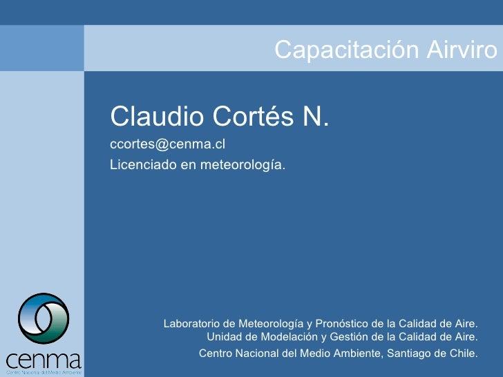 Claudio Cortés N. [email_address] Licenciado en meteorología. Laboratorio de Meteorología y Pronóstico de la Calidad de Ai...