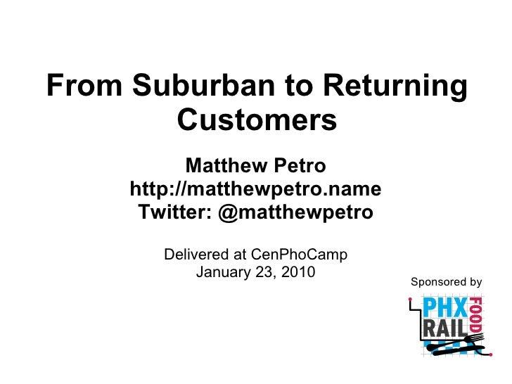 From Suburban to Returning Customers Matthew Petro http://matthewpetro.name Twitter: @matthewpetro Delivered at CenPhoCamp...