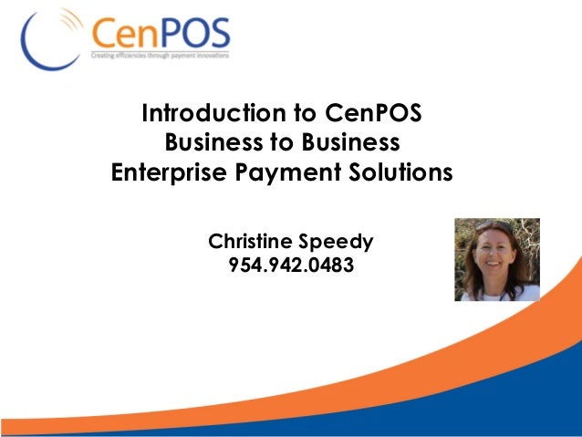 Introduction to CenPOS Business to Business Enterprise Payment Solutions Christine Speedy 954.942.0483