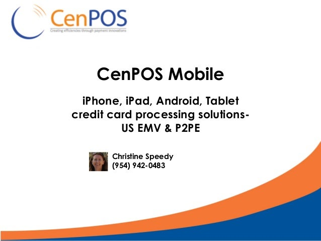 CenPOS Mobile iPhone, iPad, Android, Tablet credit card processing solutions- US EMV & P2PE Christine Speedy (954) 942-0483