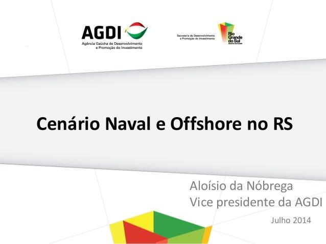 Cenário Naval e Offshore no RS Aloísio da Nóbrega Vice presidente da AGDI Julho 2014