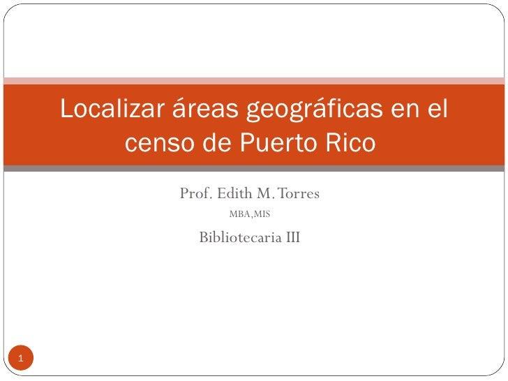 Prof. Edith M. Torres MBA,MIS Bibliotecaria III Localizar áreas geográficas en el censo de Puerto Rico