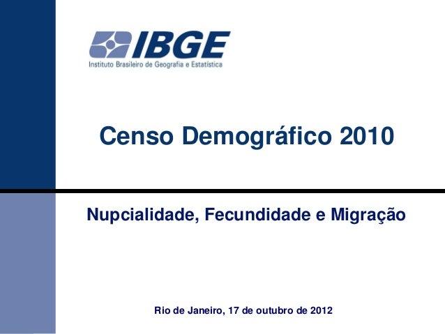 Censo Demográfico 2010Nupcialidade, Fecundidade e Migração       Rio de Janeiro, 17 de outubro de 2012