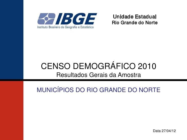 Unidade Estadual                       Rio Grande do Norte CENSO DEMOGRÁFICO 2010     Resultados Gerais da AmostraMUNICÍPI...