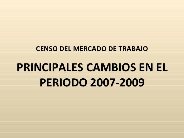 CENSO DEL MERCADO DE TRABAJO PRINCIPALES CAMBIOS EN EL PERIODO 2007-2009