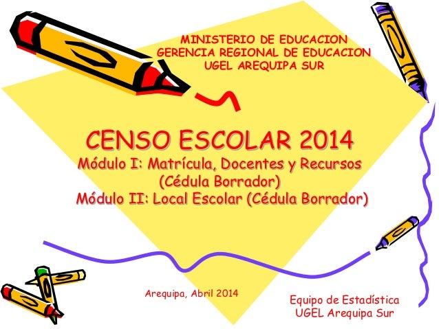 MINISTERIO DE EDUCACION  GERENCIA REGIONAL DE EDUCACION  UGEL AREQUIPA SUR  CENSO ESCOLAR 2014  Módulo I: Matrícula, Docen...