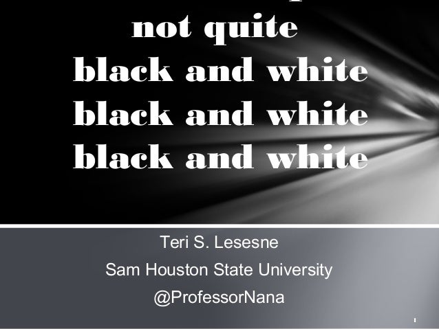 not quite black and white black and white black and white Teri S. Lesesne Sam Houston State University @ProfessorNana 1