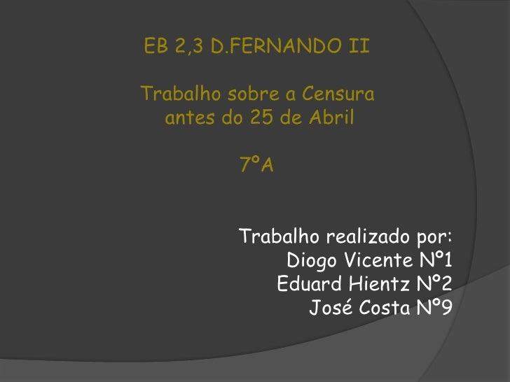 EB 2,3 D.FERNANDO II<br />Trabalho sobre a Censura<br /> antes do 25 de Abril<br />7ºA <br />Trabalho realizado por:<br />...