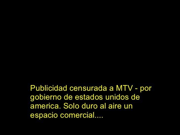 Publicidad censurada a MTV - por gobierno de estados unidos de america. Solo duro al aire un espacio comercial....