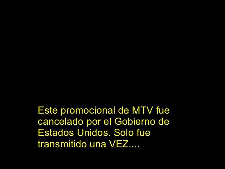 Este promocional de MTV fue cancelado por el Gobierno de Estados Unidos. Solo fue transmitido una VEZ....
