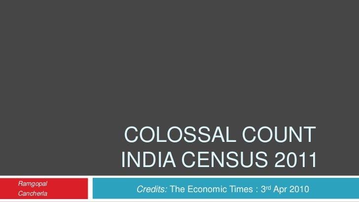 COLOSSAL COUNT            INDIA CENSUS 2011RamgopalCancherla    Credits: The Economic Times : 3rd Apr 2010