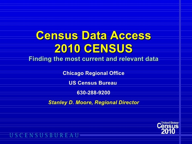 Census Data Access 2010 CENSUS Finding the most current and relevant data Chicago Regional Office US Census Bureau  630-28...