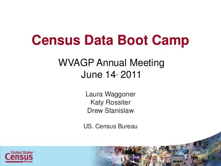 Census Data Boot Camp   WVAGP Annual Meeting      June 14, 2011        Laura Waggoner         Katy Rossiter        Drew St...