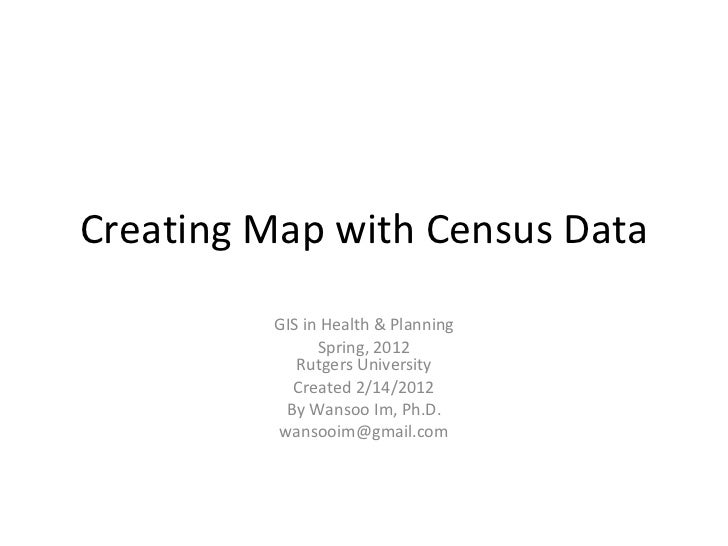 Creating Map with Census Data GIS in Health & Planning Spring, 2012 Rutgers University Created 2/14/2012 By Wansoo Im, Ph....