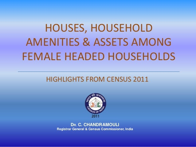 HOUSES, HOUSEHOLD AMENITIES & ASSETS AMONGFEMALE HEADED HOUSEHOLDS   HIGHLIGHTS FROM CENSUS 2011             DR. C. CHANDR...