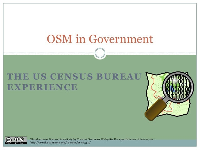 THE US CENSUS BUREAU EXPERIENCE OSM in Government This document licensed in entirety by Creative Commons CC-by-SA. For spe...