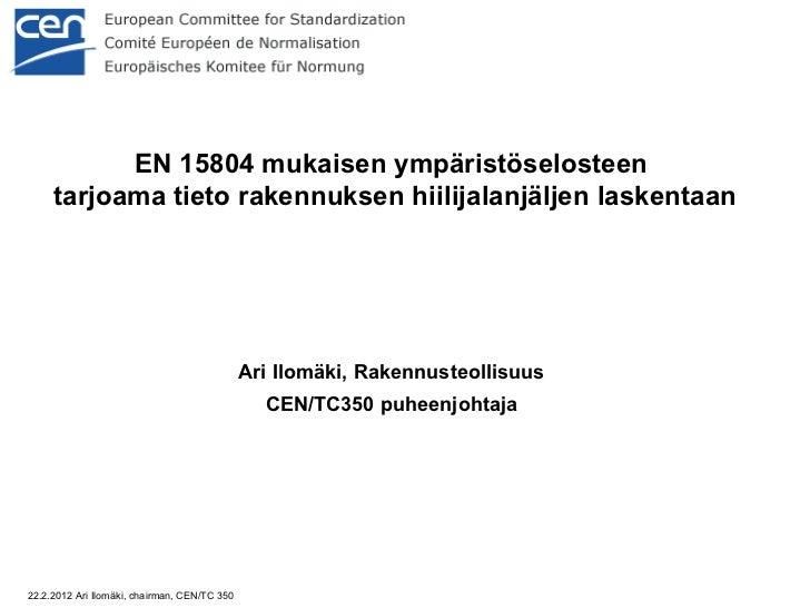EN 15804 mukaisen ympäristöselosteen  tarjoama tieto rakennuksen hiilijalanjäljen laskentaan <ul><ul><li>Ari Ilomäki, Rake...