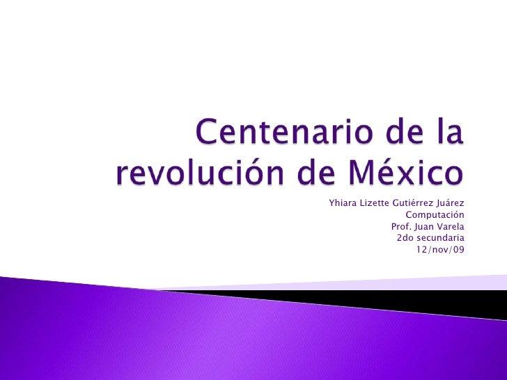 Centenario de la revolución de México<br />Yhiara Lizette Gutiérrez Juárez<br />Computación<br />Prof. Juan Varela<br />2d...