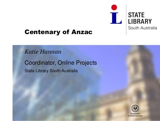 Centenary of Anzac Katie Hannan Coordinator, Online Projects State Library South Australia