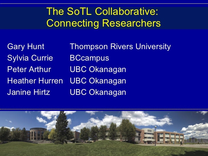 The SoTL Collaborative:  Connecting Researchers Gary Hunt Thompson Rivers University Sylvia Currie BCcampus Peter Arthur U...