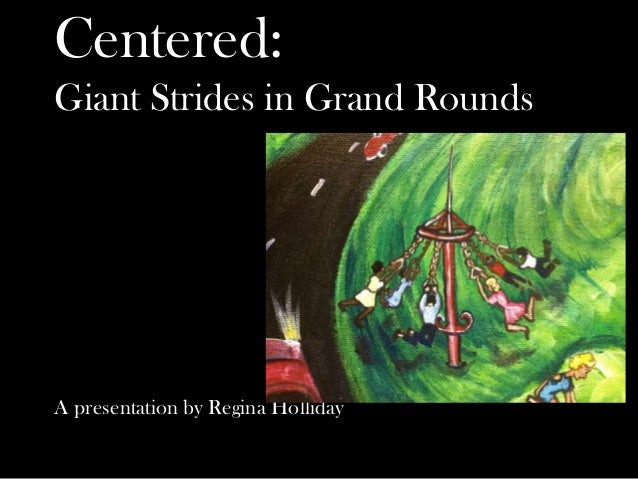 Centered: Giant Strides in Grand Rounds A presentation by Regina Holliday