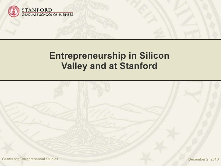 Entrepreneurship in Silicon Valley and at Stanford December 2, 2010 Center for Entrepreneurial Studies