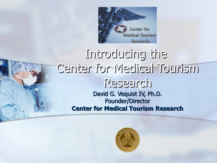Introducing the  Center for Medical Tourism Research David G. Vequist IV, Ph.D. Founder/Director Center for Medical Touris...