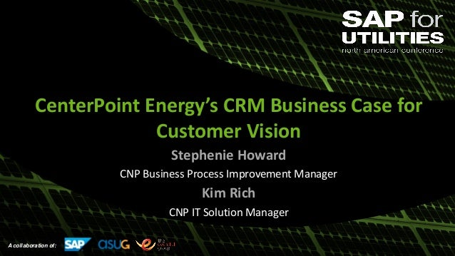 A collaboration of: CenterPoint Energy's CRM Business Case for Customer Vision Stephenie Howard CNP Business Process Impro...