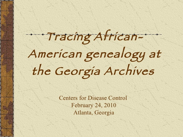 Tracing African-American genealogy at the Georgia Archives   Centers for Disease Control  February 24, 2010 Atlanta, Georgia