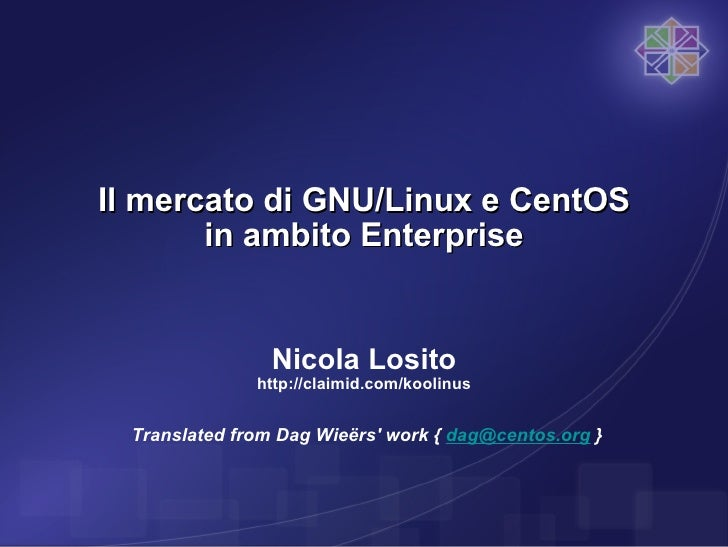 Il mercato di GNU/Linux e CentOS in ambito Enterprise Nicola Losito http://claimid.com/koolinus Translated from Dag Wieërs...