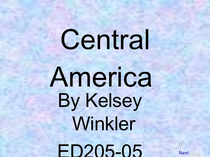 Central America  <ul><li>By Kelsey Winkler </li></ul><ul><li>ED205-05 </li></ul>Next