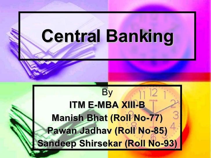 Central Banking By ITM E-MBA XIII-B Manish Bhat (Roll No-77) Pawan Jadhav (Roll No-85) Sandeep Shirsekar (Roll No-93)